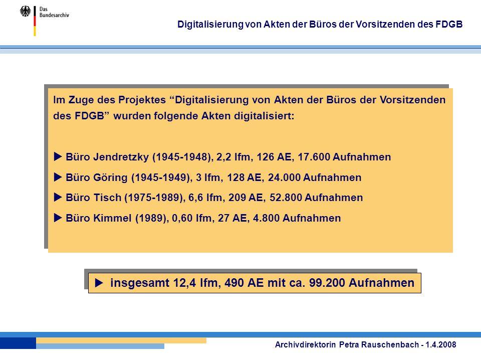 Archivdirektorin Petra Rauschenbach - 1.4.2008 Digitalisierung von Akten der Büros der Vorsitzenden des FDGB Im Zuge des Projektes Digitalisierung von Akten der Büros der Vorsitzenden des FDGB wurden folgende Akten digitalisiert: Büro Jendretzky (1945-1948), 2,2 lfm, 126 AE, 17.600 Aufnahmen Büro Göring (1945-1949), 3 lfm, 128 AE, 24.000 Aufnahmen Büro Tisch (1975-1989), 6,6 lfm, 209 AE, 52.800 Aufnahmen Büro Kimmel (1989), 0,60 lfm, 27 AE, 4.800 Aufnahmen Im Zuge des Projektes Digitalisierung von Akten der Büros der Vorsitzenden des FDGB wurden folgende Akten digitalisiert: Büro Jendretzky (1945-1948), 2,2 lfm, 126 AE, 17.600 Aufnahmen Büro Göring (1945-1949), 3 lfm, 128 AE, 24.000 Aufnahmen Büro Tisch (1975-1989), 6,6 lfm, 209 AE, 52.800 Aufnahmen Büro Kimmel (1989), 0,60 lfm, 27 AE, 4.800 Aufnahmen insgesamt 12,4 lfm, 490 AE mit ca.