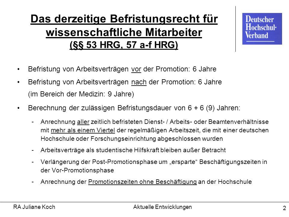 RA Juliane KochAktuelle Entwicklungen 3 Kritik an der derzeitigen Rechtslage 12-Jahres-Korsett Drittmitteltatbestand nicht konkret kodifiziert Restriktiver Umgang mit den Tatbeständen des TzBfG keine Planbarkeit der Karriere/ Rechtsunsicherheit Familienpolitische Komponente bisher zu wenig berücksichtigt