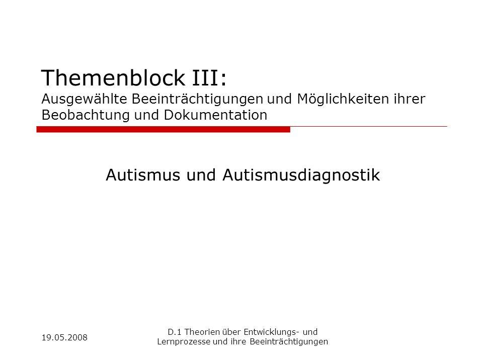 19.05.2008 D.1 Theorien über Entwicklungs- und Lernprozesse und ihre Beeinträchtigungen Themenblock III: Ausgewählte Beeinträchtigungen und Möglichkei
