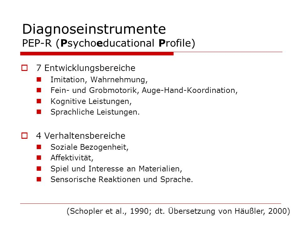 Diagnoseinstrumente PEP-R (Psychoeducational Profile) 7 Entwicklungsbereiche Imitation, Wahrnehmung, Fein- und Grobmotorik, Auge-Hand-Koordination, Ko