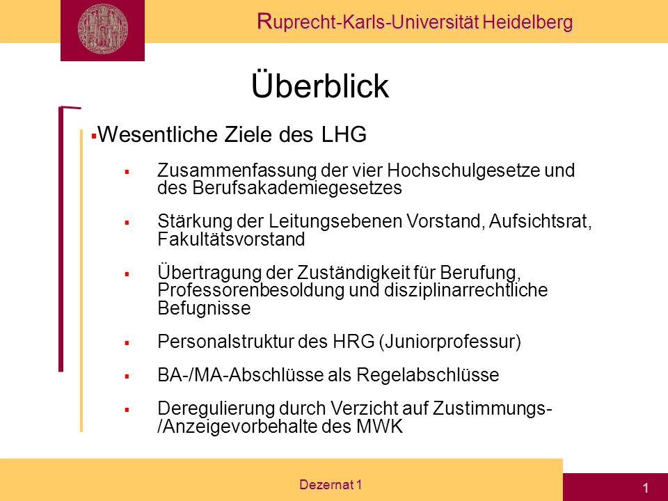 R uprecht-Karls-Universität Heidelberg Dezernat 1 1 Überblick Wesentliche Ziele des LHG Zusammenfassung der vier Hochschulgesetze und des Berufsakademiegesetzes Stärkung der Leitungsebenen Vorstand, Aufsichtsrat, Fakultätsvorstand Übertragung der Zuständigkeit für Berufung, Professorenbesoldung und disziplinarrechtliche Befugnisse Personalstruktur des HRG (Juniorprofessur) BA-/MA-Abschlüsse als Regelabschlüsse Deregulierung durch Verzicht auf Zustimmungs- /Anzeigevorbehalte des MWK