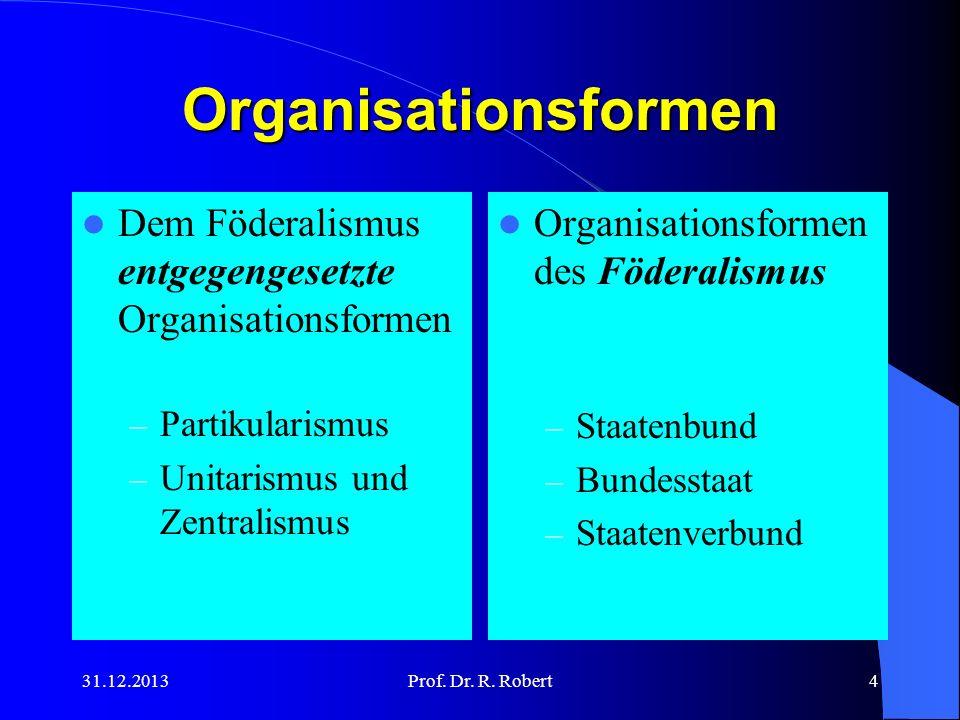 31.12.2013Prof. Dr. R. Robert4 Organisationsformen Dem Föderalismus entgegengesetzte Organisationsformen – Partikularismus – Unitarismus und Zentralis