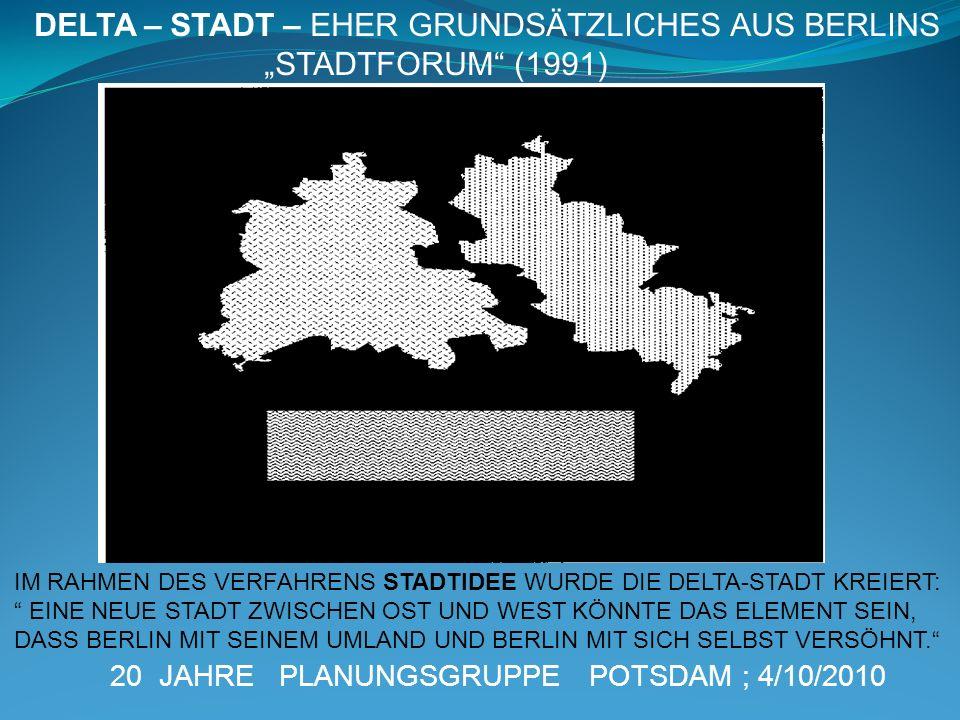 20 JAHRE PLANUNGSGRUPPE POTSDAM ; 4/10/2010 DELTA – STADT – EHER GRUNDSÄTZLICHES AUS BERLINS STADTFORUM (1991) IM RAHMEN DES VERFAHRENS STADTIDEE WURD