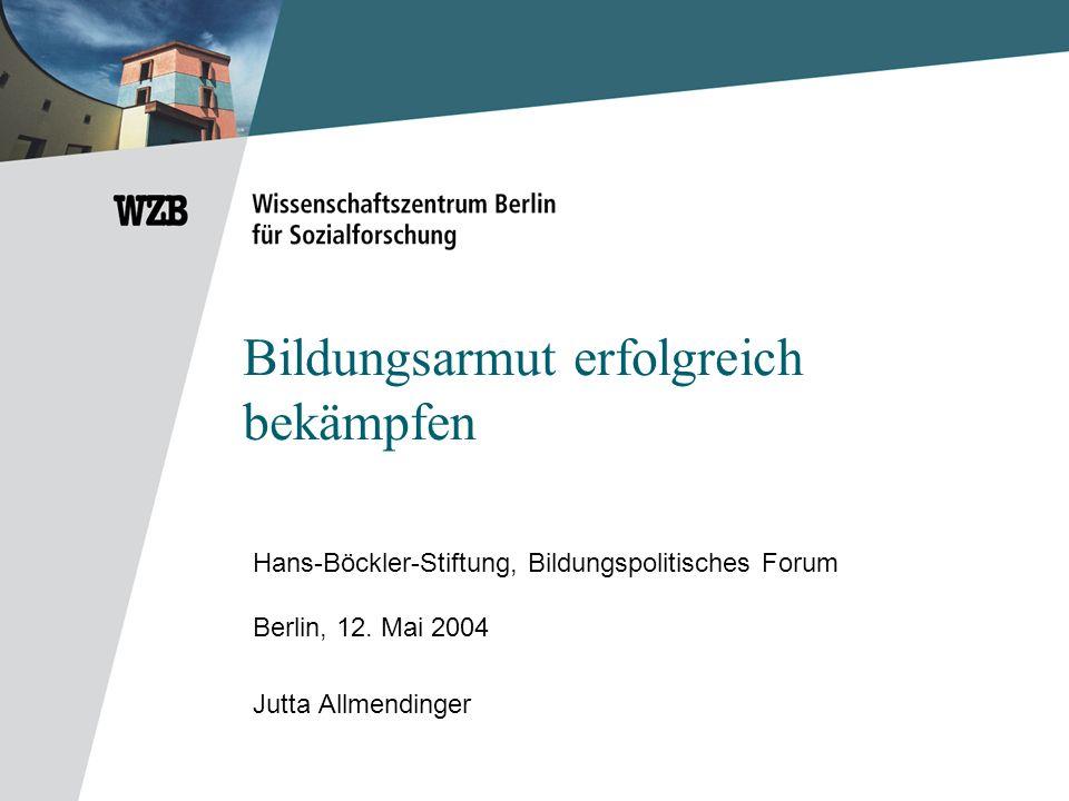 Bildungsarmut erfolgreich bekämpfen Hans-Böckler-Stiftung, Bildungspolitisches Forum Berlin, 12. Mai 2004 Jutta Allmendinger