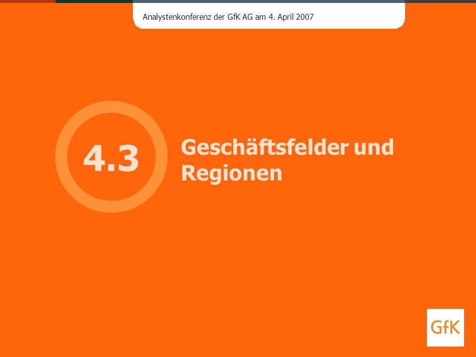 Analystenkonferenz der GfK AG am 4. April 2007 Geschäftsfelder und Regionen 4.3