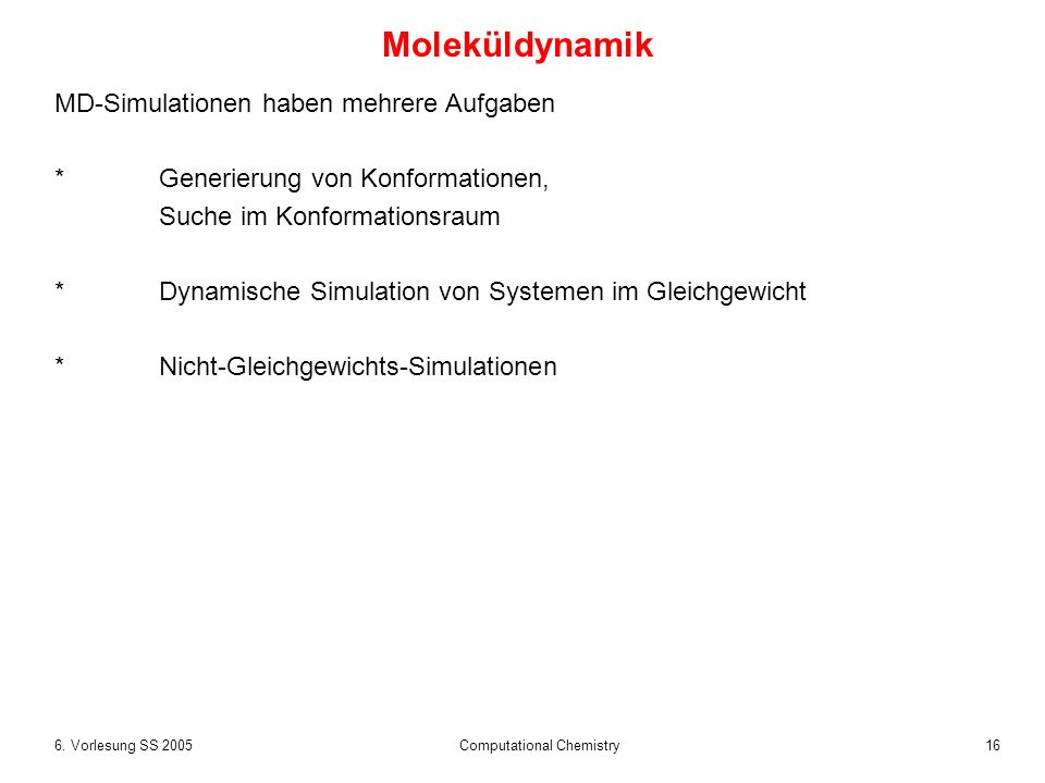 166. Vorlesung SS 2005 Computational Chemistry MD-Simulationen haben mehrere Aufgaben *Generierung von Konformationen, Suche im Konformationsraum *Dyn