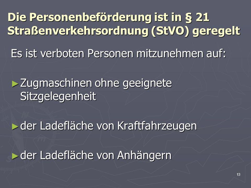 13 Die Personenbeförderung ist in § 21 Straßenverkehrsordnung (StVO) geregelt Es ist verboten Personen mitzunehmen auf: Zugmaschinen ohne geeignete Si