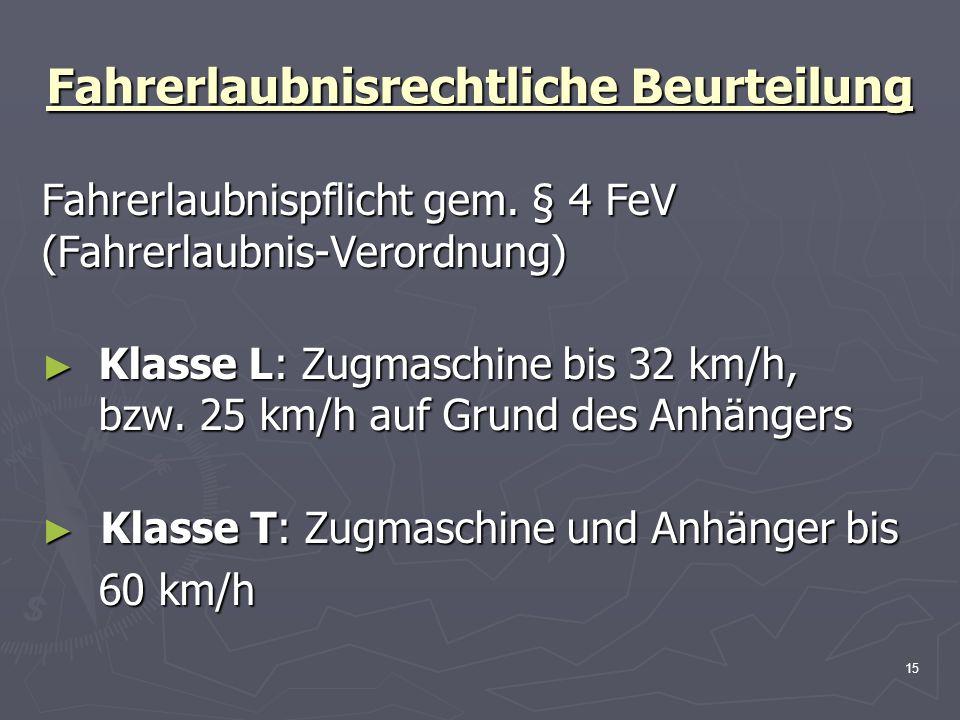 15 Fahrerlaubnisrechtliche Beurteilung Fahrerlaubnispflicht gem. § 4 FeV (Fahrerlaubnis-Verordnung) Klasse L: Zugmaschine bis 32 km/h, bzw. 25 km/h au