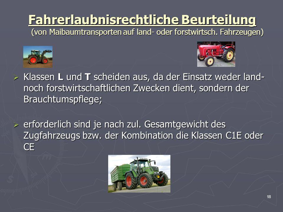 18 Fahrerlaubnisrechtliche Beurteilung (von Maibaumtransporten auf land- oder forstwirtsch. Fahrzeugen) Klassen L und T scheiden aus, da der Einsatz w