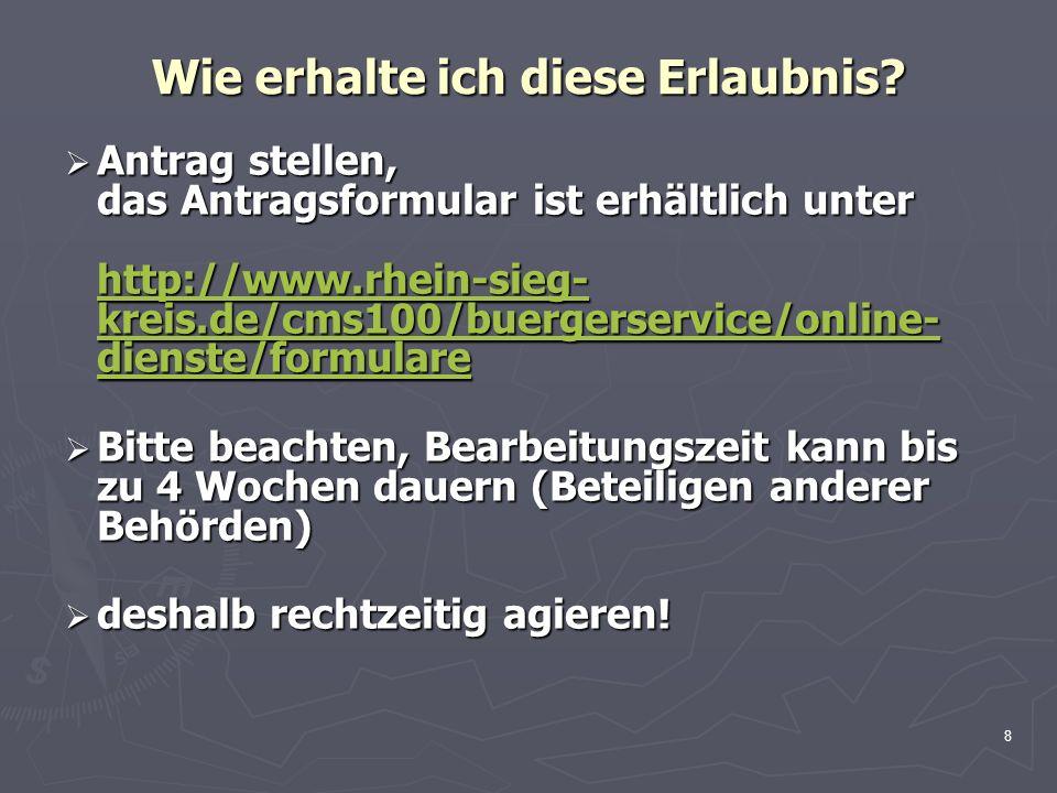 8 Wie erhalte ich diese Erlaubnis? Antrag stellen, das Antragsformular ist erhältlich unter http://www.rhein-sieg- kreis.de/cms100/buergerservice/onli