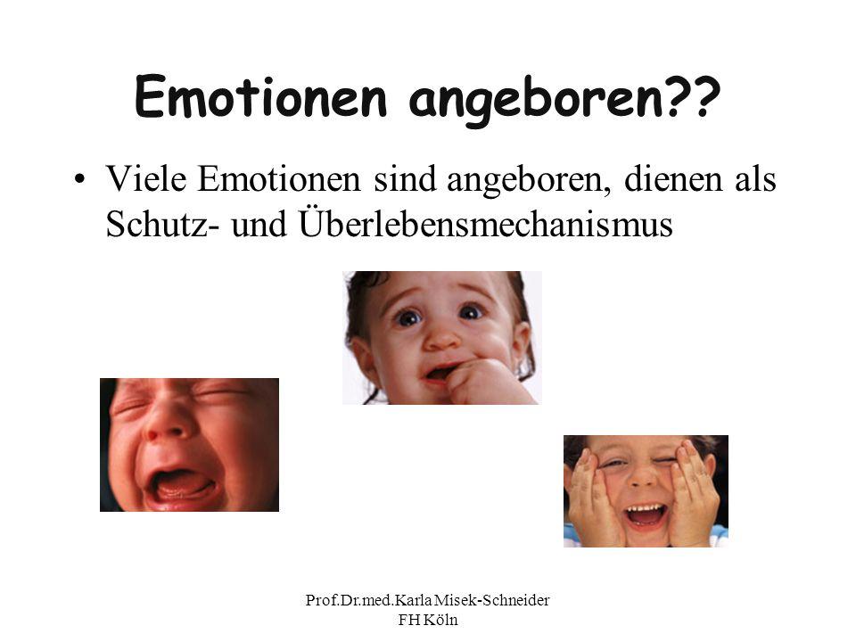 Prof.Dr.med.Karla Misek-Schneider FH Köln Emotionen angeboren?? Viele Emotionen sind angeboren, dienen als Schutz- und Überlebensmechanismus