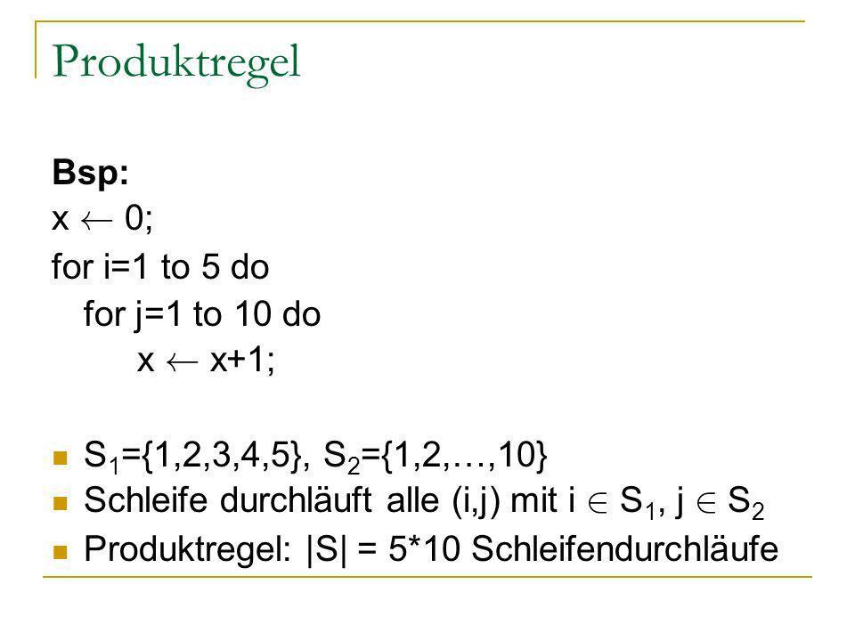 Produktregel Bsp: x à 0; for i=1 to 5 do for j=1 to 10 do x à x+1; S 1 ={1,2,3,4,5}, S 2 ={1,2,…,10} Schleife durchläuft alle (i,j) mit i 2 S 1, j 2 S