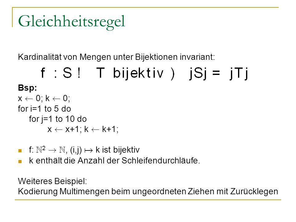 Gleichheitsregel Kardinalität von Mengen unter Bijektionen invariant: Bsp: x à 0; k à 0; for i=1 to 5 do for j=1 to 10 do x à x+1; k à k+1; f: N 2 ! N