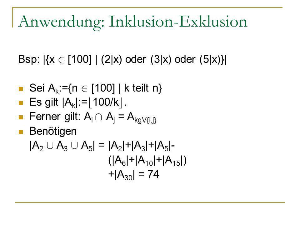 Anwendung: Inklusion-Exklusion Bsp: |{x 2 [100] | (2|x) oder (3|x) oder (5|x)}| Sei A k :={n 2 [100] | k teilt n} Es gilt |A k |:= b 100/k c. Ferner g