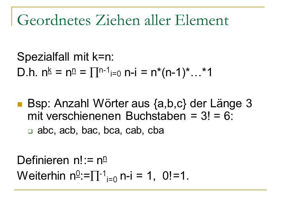 Geordnetes Ziehen aller Element Spezialfall mit k=n: D.h. n k = n n = n-1 i=0 n-i = n*(n-1)*…*1 Bsp: Anzahl Wörter aus {a,b,c} der Länge 3 mit verschi