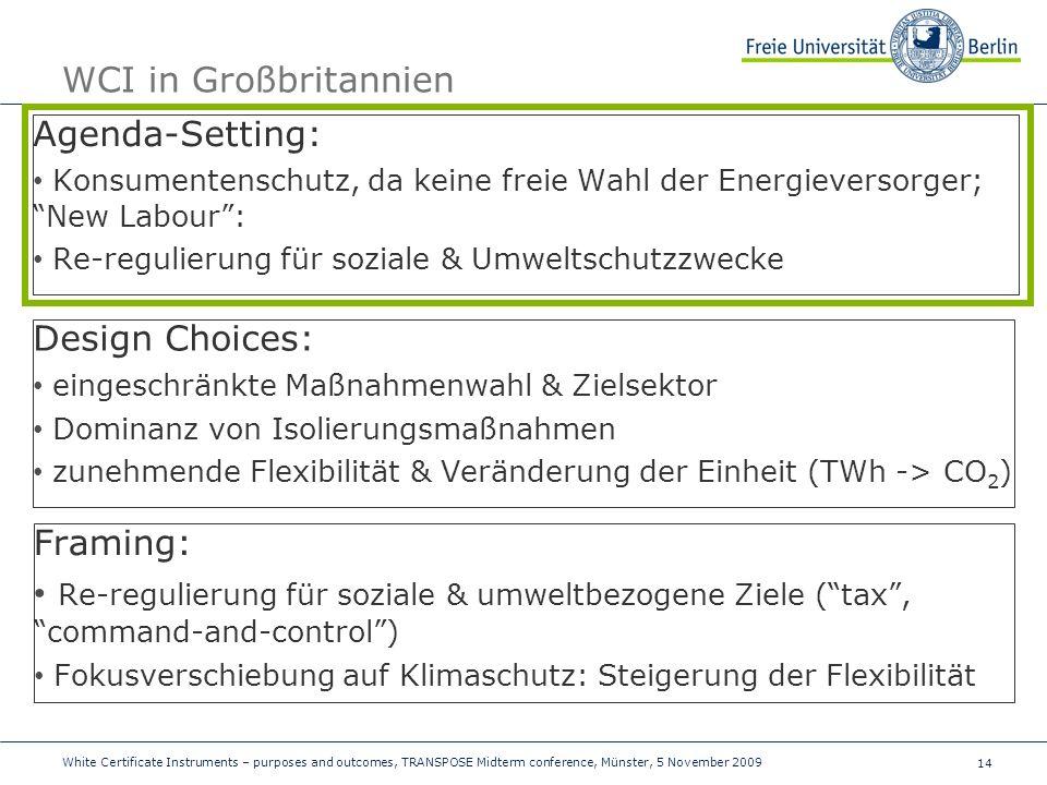 14 WCI in Großbritannien Agenda-Setting: Konsumentenschutz, da keine freie Wahl der Energieversorger; New Labour: Re-regulierung für soziale & Umweltschutzzwecke Design Choices: eingeschränkte Maßnahmenwahl & Zielsektor Dominanz von Isolierungsmaßnahmen zunehmende Flexibilität & Veränderung der Einheit (TWh -> CO 2 ) Framing: Re-regulierung für soziale & umweltbezogene Ziele (tax, command-and-control) Fokusverschiebung auf Klimaschutz: Steigerung der Flexibilität White Certificate Instruments – purposes and outcomes, TRANSPOSE Midterm conference, Münster, 5 November 2009