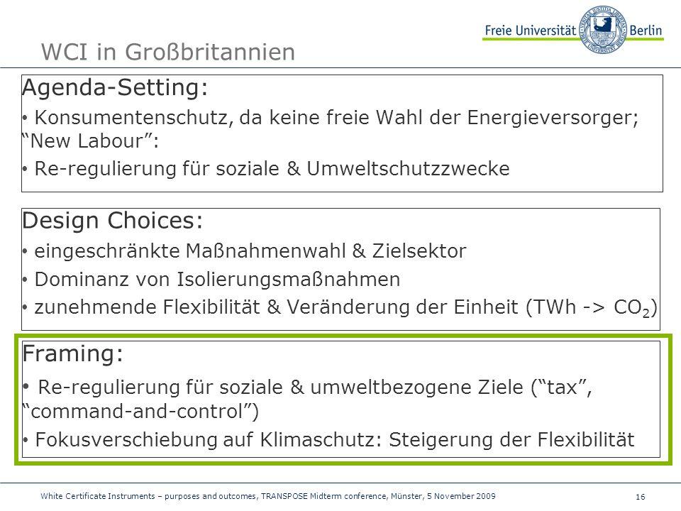 16 WCI in Großbritannien Agenda-Setting: Konsumentenschutz, da keine freie Wahl der Energieversorger; New Labour: Re-regulierung für soziale & Umweltschutzzwecke Design Choices: eingeschränkte Maßnahmenwahl & Zielsektor Dominanz von Isolierungsmaßnahmen zunehmende Flexibilität & Veränderung der Einheit (TWh -> CO 2 ) Framing: Re-regulierung für soziale & umweltbezogene Ziele (tax, command-and-control) Fokusverschiebung auf Klimaschutz: Steigerung der Flexibilität White Certificate Instruments – purposes and outcomes, TRANSPOSE Midterm conference, Münster, 5 November 2009