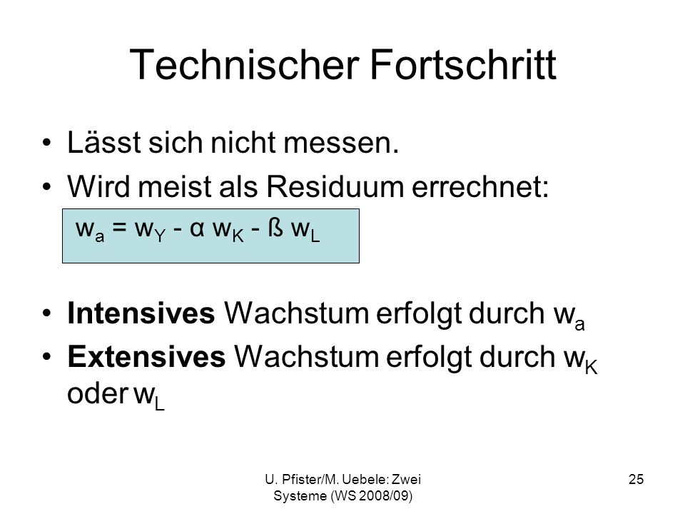 U. Pfister/M. Uebele: Zwei Systeme (WS 2008/09) 25 Technischer Fortschritt Lässt sich nicht messen. Wird meist als Residuum errechnet: w a = w Y - α w
