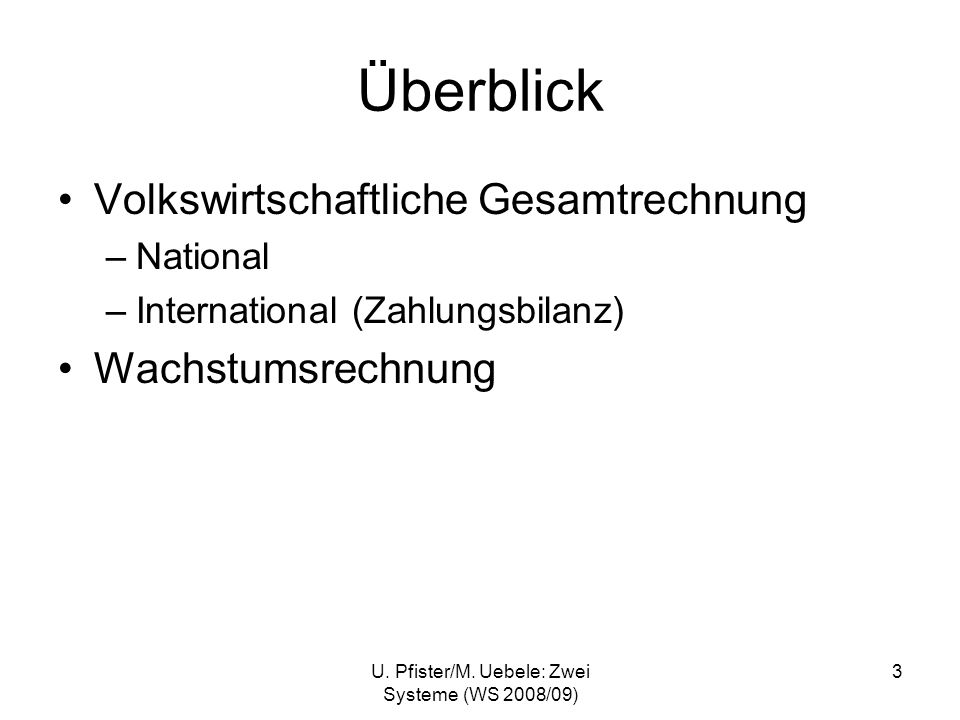 U. Pfister/M. Uebele: Zwei Systeme (WS 2008/09) 3 Überblick Volkswirtschaftliche Gesamtrechnung –National –International (Zahlungsbilanz) Wachstumsrec