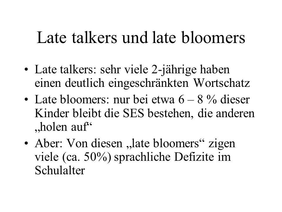 Late talkers und late bloomers Late talkers: sehr viele 2-jährige haben einen deutlich eingeschränkten Wortschatz Late bloomers: nur bei etwa 6 – 8 % dieser Kinder bleibt die SES bestehen, die anderen holen auf Aber: Von diesen late bloomers zigen viele (ca.