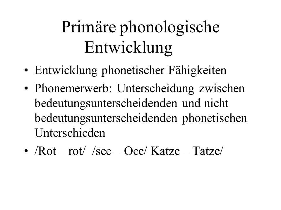 Primäre phonologische Entwicklung Entwicklung phonetischer Fähigkeiten Phonemerwerb: Unterscheidung zwischen bedeutungsunterscheidenden und nicht bedeutungsunterscheidenden phonetischen Unterschieden /Rot – rot/ /see – Oee/ Katze – Tatze/