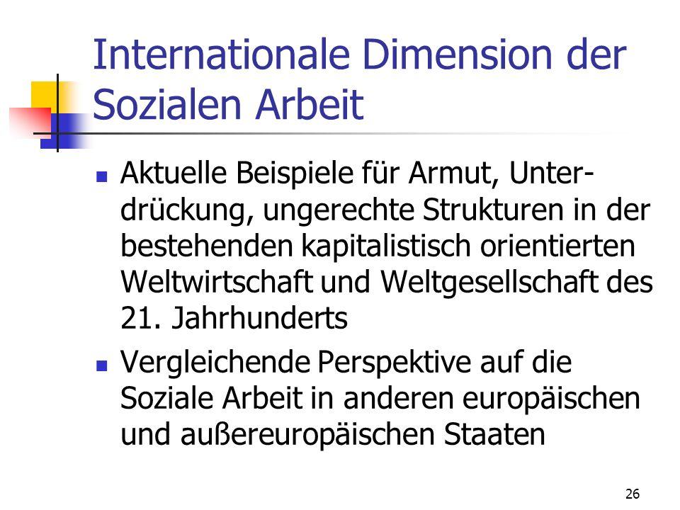 26 Internationale Dimension der Sozialen Arbeit Aktuelle Beispiele für Armut, Unter- drückung, ungerechte Strukturen in der bestehenden kapitalistisch orientierten Weltwirtschaft und Weltgesellschaft des 21.