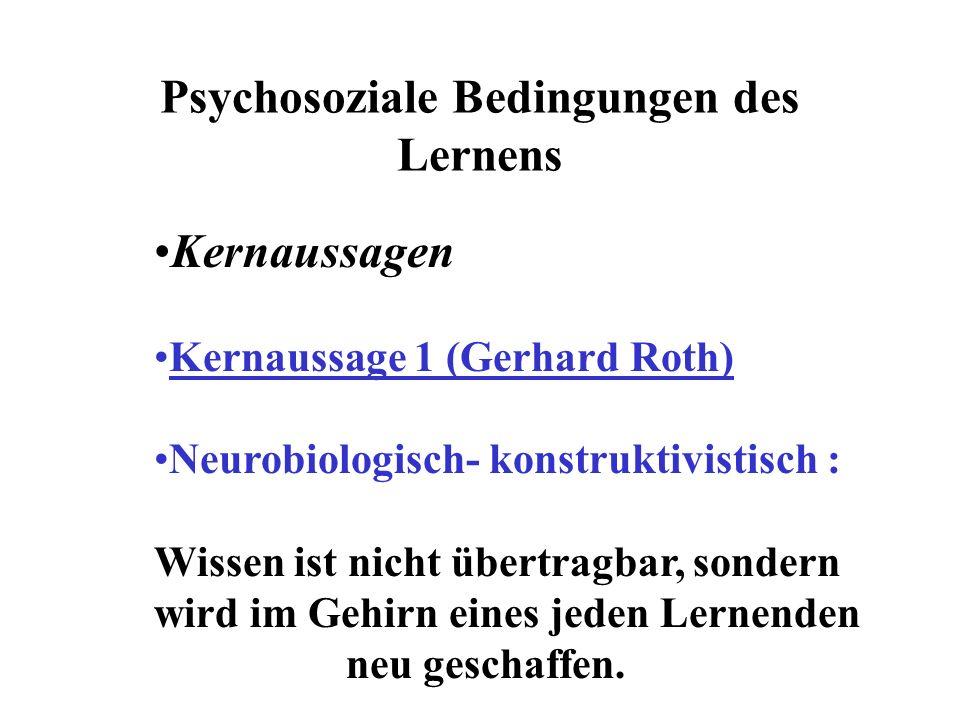 Psychosoziale Bedingungen des Lernens Kernaussagen Kernaussage 1 (Gerhard Roth) Neurobiologisch- konstruktivistisch : Wissen ist nicht übertragbar, sondern wird im Gehirn eines jeden Lernenden neu geschaffen.