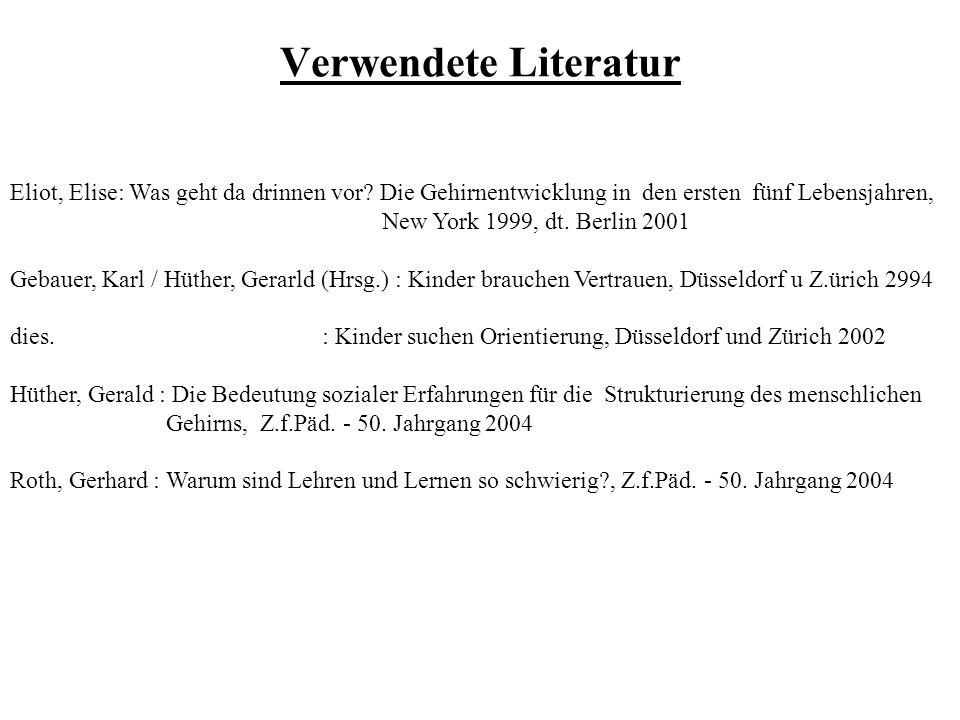 Verwendete Literatur Eliot, Elise: Was geht da drinnen vor? Die Gehirnentwicklung in den ersten fünf Lebensjahren, New York 1999, dt. Berlin 2001 Geba