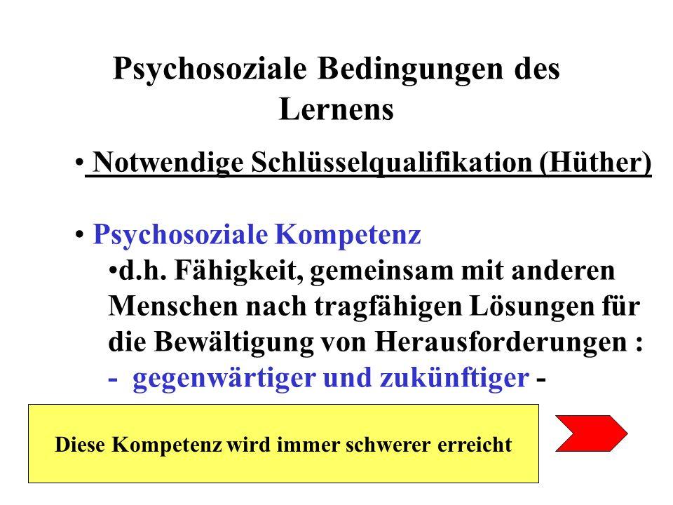 Psychosoziale Bedingungen des Lernens Notwendige Schlüsselqualifikation (Hüther) Psychosoziale Kompetenz d.h. Fähigkeit, gemeinsam mit anderen Mensche