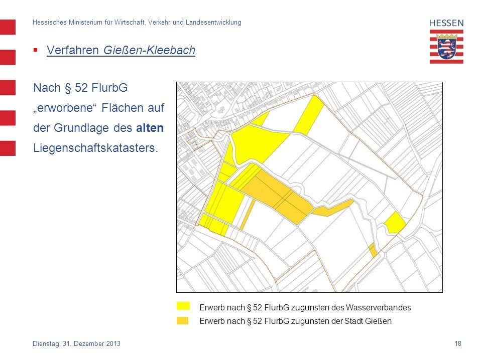 18 Verfahren Gießen-Kleebach Nach § 52 FlurbG erworbene Flächen auf der Grundlage des alten Liegenschaftskatasters. Dienstag, 31. Dezember 2013 Hessis