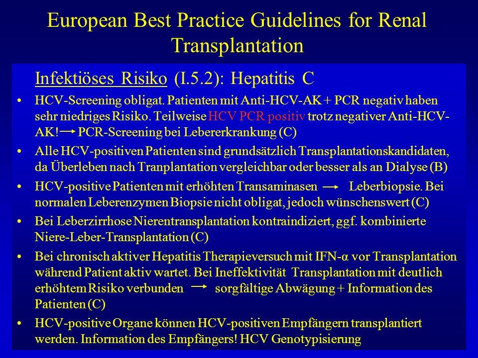 European Best Practice Guidelines for Renal Transplantation ABO-Blutgruppenmatching: (III.1.1) ABO-Mismatch zwingend vermeiden (aktuelle Empfänger BG-Kontrolle) (A) ABO-Identität anstreben bei postmortaler Nierentransplantation wegen Balance zwischen Blutgruppen (sonst Akkumulation von BG O auf Warteliste) (B) Bei Lebendspende ABO-Identität und Kompatibilität in gleicher Weise akzeptabel (C) In einer hochselektionierten Minderheit von Patienten nach entsprechender Vorbehandlung (Plasmaseparation/Immunadsorption/Splenektomie) zur Verhinderung einer hyperakuten Rejektion ABO-misgematchte Nierentransplantation möglich (B)