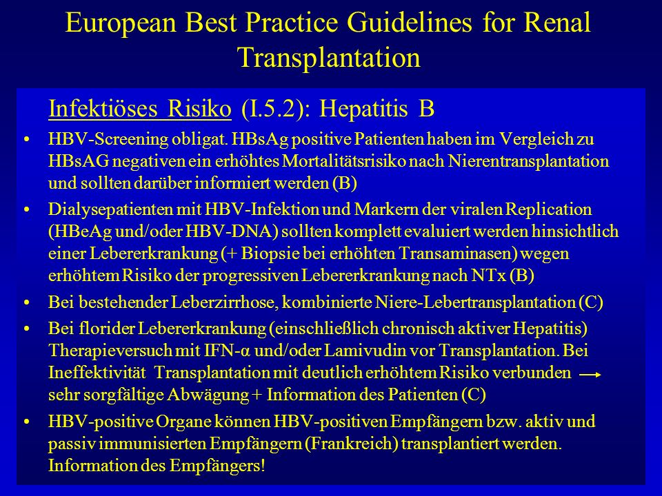European Best Practice Guidelines for Renal Transplantation HBsAG positiver Dialysepatient Leberzirrhose ja nein keine NTx Niere-Leber-Tx niedriges Risiko hohes Risiko starke Motivation keine NTx Nierentransplantation hohes Risiko = HBsAG (+), HBV-DNA (++)
