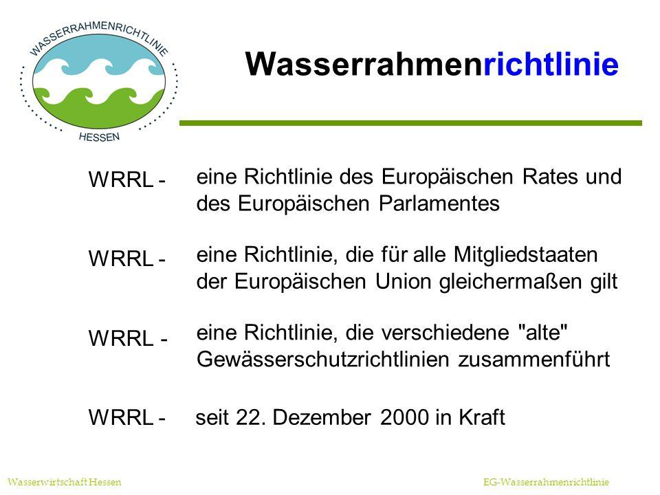 Wasserrahmenrichtlinie Wasserwirtschaft Hessen EG-Wasserrahmenrichtlinie Die WRRL berücksichtigt alle Gewässer alle Nutzungen alle Belastungen ökonomische Belange Sie bildet den Rahmen für wasserwirtschaftliches Handeln