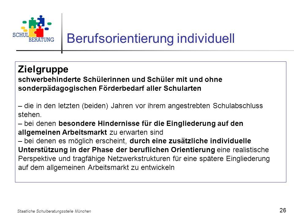 Staatliche Schulberatungsstelle München 26 Berufsorientierung individuell Zielgruppe schwerbehinderte Schülerinnen und Schüler mit und ohne sonderpäda