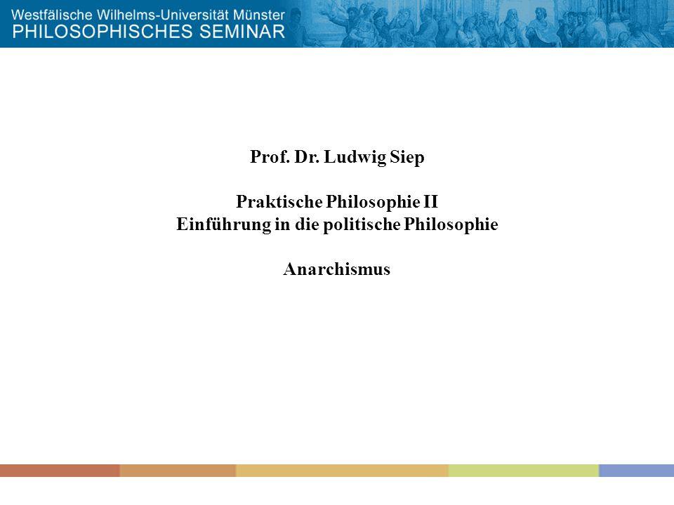 Prof. Dr. Ludwig Siep Praktische Philosophie II Einführung in die politische Philosophie Anarchismus