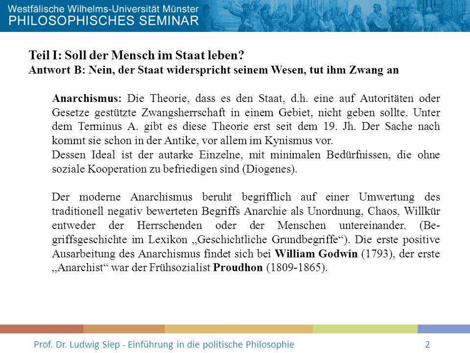 Prof. Dr. Ludwig Siep - Einführung in die politische Philosophie2 Teil I: Soll der Mensch im Staat leben? Antwort B: Nein, der Staat widerspricht sein