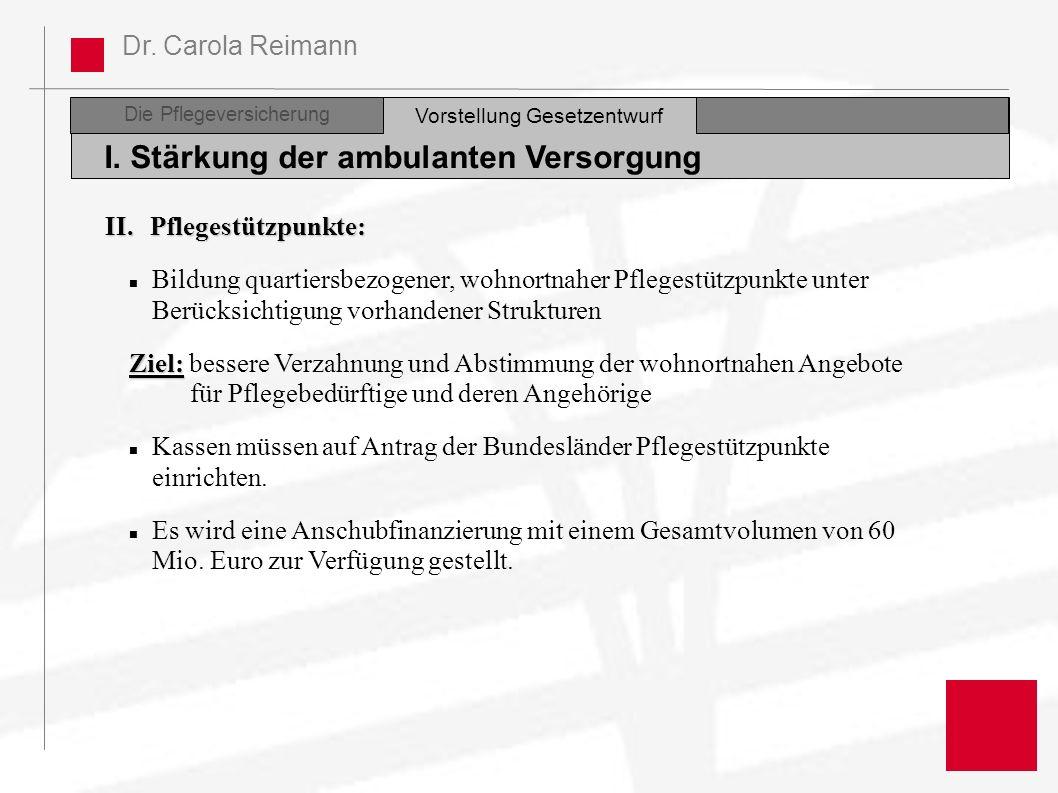 Dr. Carola Reimann Die Pflegeversicherung I. Stärkung der ambulanten Versorgung Vorstellung Gesetzentwurf II.Pflegestützpunkte: Bildung quartiersbezog