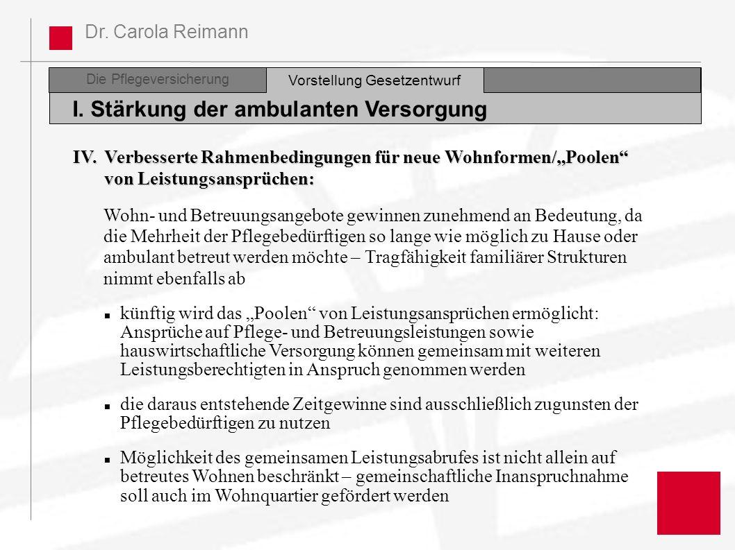 Dr. Carola Reimann Die Pflegeversicherung I. Stärkung der ambulanten Versorgung Vorstellung Gesetzentwurf IV. Verbesserte Rahmenbedingungen für neue W