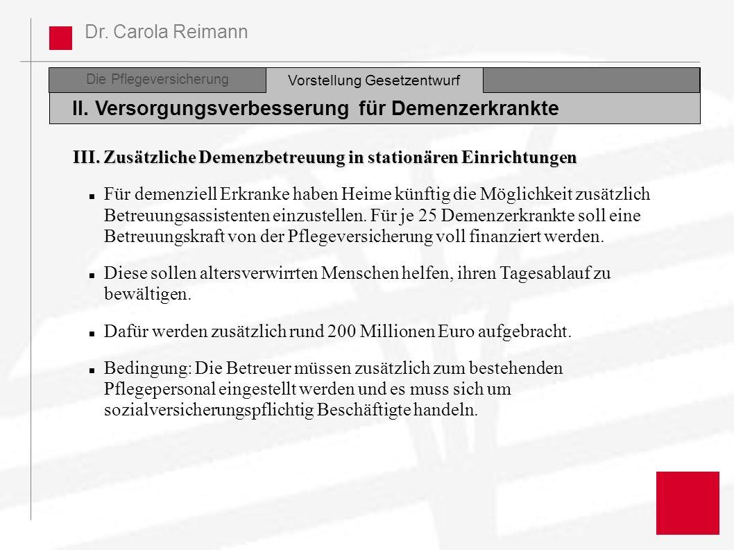 Dr. Carola Reimann Die Pflegeversicherung II. Versorgungsverbesserung für Demenzerkrankte Vorstellung Gesetzentwurf III. Zusätzliche Demenzbetreuung i