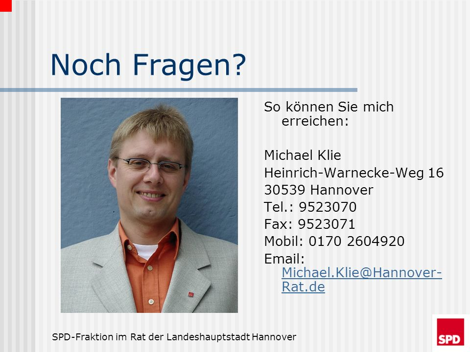 SPD-Fraktion im Rat der Landeshauptstadt Hannover Noch Fragen? So können Sie mich erreichen: Michael Klie Heinrich-Warnecke-Weg 16 30539 Hannover Tel.
