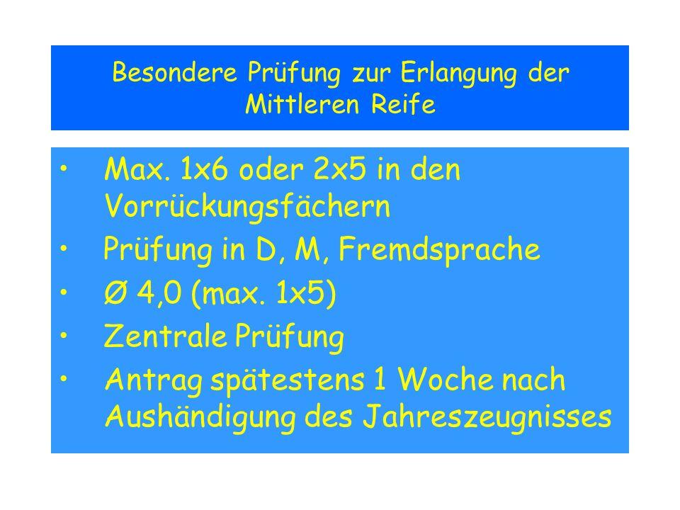 Besondere Prüfung zur Erlangung der Mittleren Reife Max. 1x6 oder 2x5 in den Vorrückungsfächern Prüfung in D, M, Fremdsprache Ø 4,0 (max. 1x5) Zentral