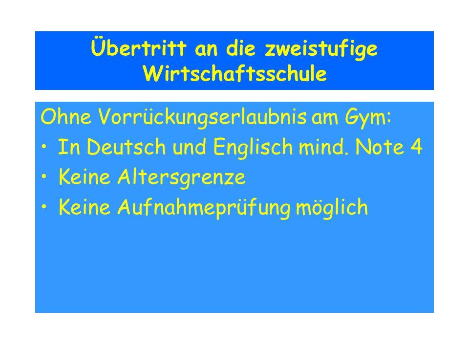 Übertritt an die zweistufige Wirtschaftsschule Ohne Vorrückungserlaubnis am Gym: In Deutsch und Englisch mind. Note 4 Keine Altersgrenze Keine Aufnahm