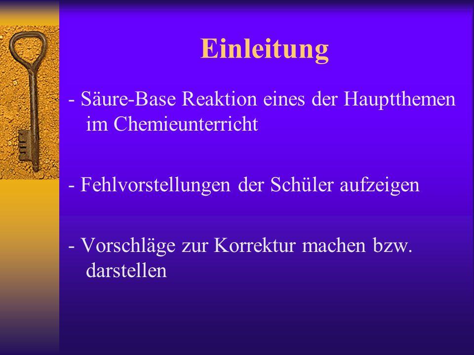 Einleitung - Säure-Base Reaktion eines der Hauptthemen im Chemieunterricht - Fehlvorstellungen der Schüler aufzeigen - Vorschläge zur Korrektur machen bzw.