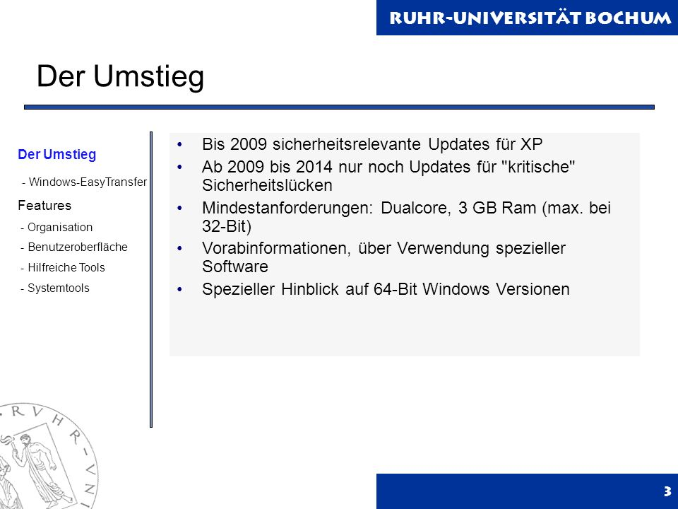 Ruhr-Universität Bochum Der Umstieg 3 Bis 2009 sicherheitsrelevante Updates für XP Ab 2009 bis 2014 nur noch Updates für kritische Sicherheitslücken Mindestanforderungen: Dualcore, 3 GB Ram (max.