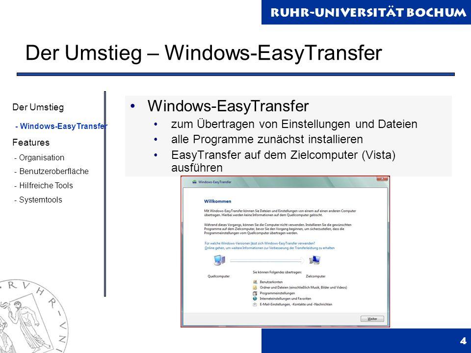 Ruhr-Universität Bochum Der Umstieg – Windows-EasyTransfer 4 Windows-EasyTransfer zum Übertragen von Einstellungen und Dateien alle Programme zunächst installieren EasyTransfer auf dem Zielcomputer (Vista) ausführen Der Umstieg - Windows-EasyTransfer Features - Organisation - Benutzeroberfläche - Hilfreiche Tools - Systemtools
