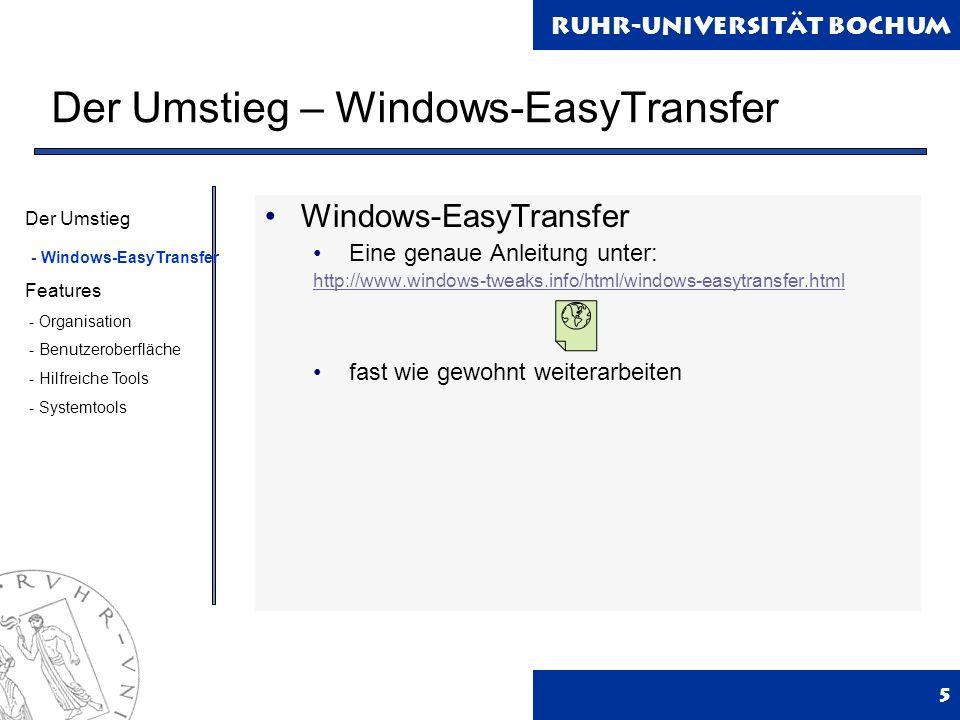 Ruhr-Universität Bochum Der Umstieg – Windows-EasyTransfer 5 Windows-EasyTransfer Eine genaue Anleitung unter: http://www.windows-tweaks.info/html/windows-easytransfer.html fast wie gewohnt weiterarbeiten Der Umstieg - Windows-EasyTransfer Features - Organisation - Benutzeroberfläche - Hilfreiche Tools - Systemtools