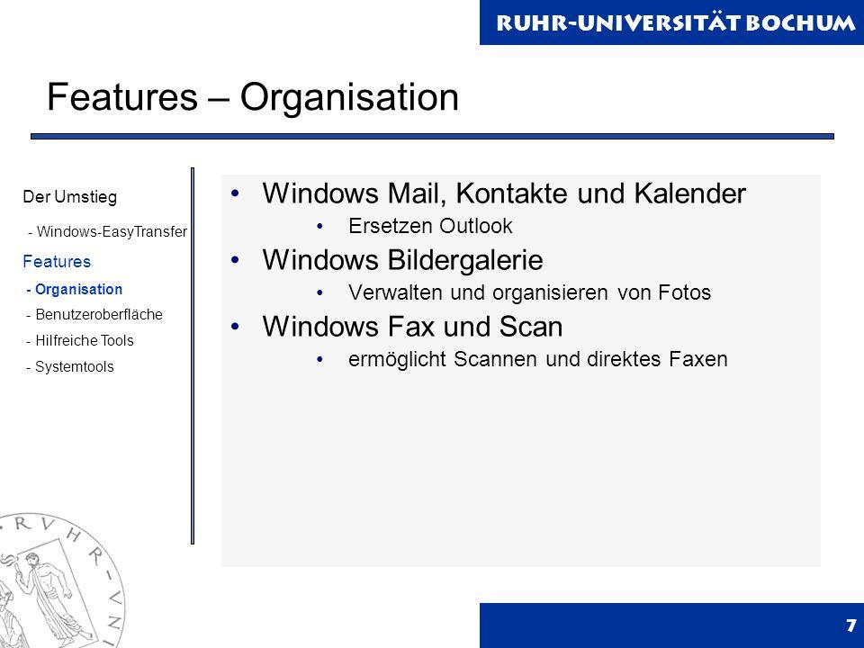 Ruhr-Universität Bochum Features – Organisation 7 Windows Mail, Kontakte und Kalender Ersetzen Outlook Windows Bildergalerie Verwalten und organisieren von Fotos Windows Fax und Scan ermöglicht Scannen und direktes Faxen Der Umstieg - Windows-EasyTransfer Features - Organisation - Benutzeroberfläche - Hilfreiche Tools - Systemtools