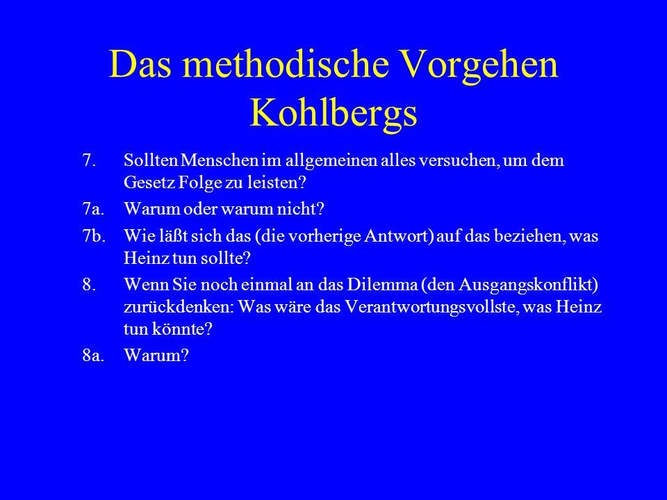 Das methodische Vorgehen Kohlbergs 7.Sollten Menschen im allgemeinen alles versuchen, um dem Gesetz Folge zu leisten.