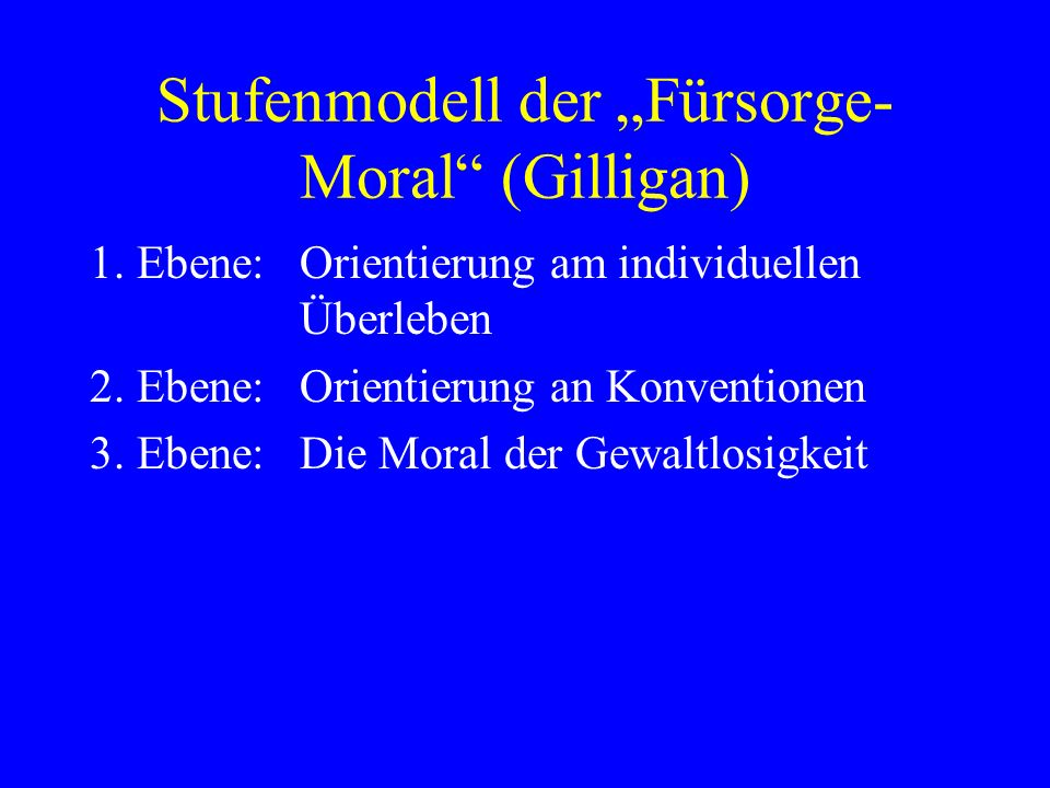 Stufenmodell der Fürsorge- Moral (Gilligan) 1.Ebene: Orientierung am individuellen Überleben 2.