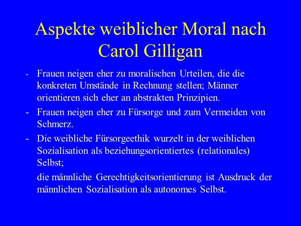 Aspekte weiblicher Moral nach Carol Gilligan - Frauen neigen eher zu moralischen Urteilen, die die konkreten Umstände in Rechnung stellen; Männer orientieren sich eher an abstrakten Prinzipien.